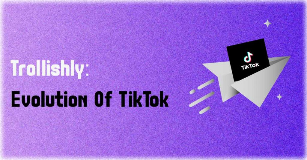 Trollishly - Evolution Of TikTok